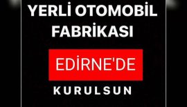"""Akıncıoğlu Önerdi """"Yerli Otomobil Fabrikası Edirne'de Kurulsun"""""""