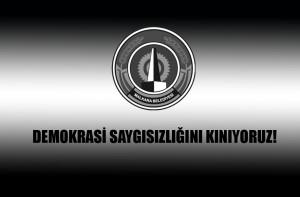 DEMOKRASİ SAYGISIZLIĞINI KINIYORUZ!